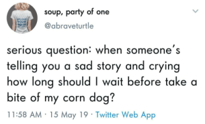 Life is a series of uncomfortable moments: soup, party of one  UPLOAD  YOUR  IMAGE  @abraveturtle  serious question: when someone's  telling you a sad story and crying  how long should I wait before take a  bite of my corn dog?  11:58 AM 15 May 19 Twitter Web App Life is a series of uncomfortable moments