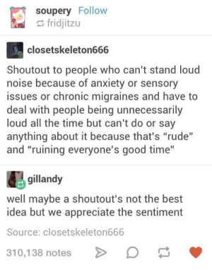 """Shhhhhoutout: soupery Follow  e fridjitzu  closetskeleton666  Shoutout to people who can't stand loud  noise because of anxiety or sensory  issues or chronic migraines and have to  deal with people being unnecessarily  loud all the time but can't do or say  anything about it because that's """"rude""""  and """"ruining everyone's good time""""  gillandy  well maybe a shoutout's not the best  idea but we appreciate the sentiment  Source: closetskeleton666  310,138 notes Shhhhhoutout"""