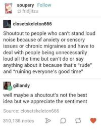 """Rude, Anxiety, and Appreciate: soupery Follow  fridjitzu  closetskeleton666  Shoutout to people who can't stand loud  noise because of anxiety or sensory  issues or chronic migraines and have to  deal with people being unnecessarily  loud all the time but can't do or say  anything about it because that's """"rude""""  and """"ruining everyone's good time""""  gillandy  well maybe a shoutout's not the best  idea but we appreciate the sentiment  Source: closetskeleton666  310.138 notes  »"""