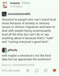 """Shoutouts: soupery Follow  fridjitzu  closetskeleton666  Shoutout to people who can't stand loud  noise because of anxiety or sensory  issues or chronic migraines and have to  deal with people being unnecessarily  loud all the time but can't do or say  anything about it because that's """"rude""""  and """"ruining everyone's good time""""  gillandy  well maybe a shoutout's not the best  idea but we appreciate the sentiment  Source: closetskeleton666  10,138 notesD"""