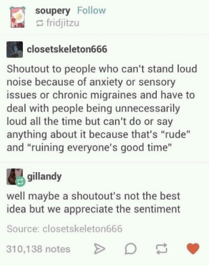 "Rude, Anxiety, and Appreciate: soupery Follow  fridjitzu  closetskeleton666  Shoutout to people who can't stand loud  noise because of anxiety or sensory  issues or chronic migraines and have to  deal with people being unnecessarily  loud all the time but can't do or say  anything about it because that's ""rude""  and ""ruining everyone's good time""  gillandy  well maybe a shoutout's not the best  idea but we appreciate the sentiment  Source: closetskeleton666  310,138 notes No shoutouts please."