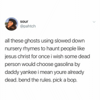 Jesus, Mean, and Relatable: sour  @pahtch  all these ghosts using slowed down  nursery rhymes to haunt people like  jesus christ for once i wish some dead  person would choose gasolina by  daddy yankee i mean youre already  dead. bend the rules. pick a bop. i hope i get haunted by a @carlyraejepsen song
