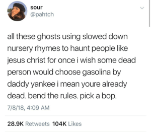 ectopusses:: sour  @pahtch  all these ghosts using slowed down  nursery rhymes to haunt people like  jesus christ for once i wish some dead  person would choose gasolina by  daddy yankee i mean youre already  dead. bend the rules. pick a bop  7/8/18, 4:09 AM  28.9K Retweets 104K Likes ectopusses: