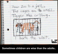 Tigger: Sour Zoo is a iL,  The cages are to maLL.  23 Tigger  was crying.  l hate the visit  FE FACTS  Sometimes children are wise than the adults.