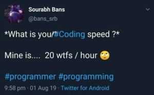 Yeah that's so me: Sourabh Bans  @bans_srb  *What is you#Coding speed ?*  Mine is.... 20 wtfs / hour  #programmer # programming  9:58 pm 01 Aug 19 Twitter for Android Yeah that's so me