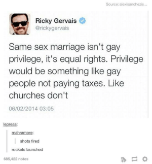 Marriage, Sex, and Taxes: Source: alexisanchezis...  Ricky Gervais  @rickygervais  Same sex marriage isn't gay  privilege, it's equal rights. Privilege  would be something like gay  people not paying taxes. Like  churches don't  06/02/2014 03:05  lepreas:  mahramore:  shots fired  rockets launched  685,422 notes Nukes armed