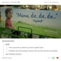 "Weird, Dutch Language, and Humans of Tumblr: Source: archduckfranz  dutchstershouldnt+  ""Mama, die, die, die..  Algyebleft  NUTRICIA  amsterdamnedd  voxify:  This must look so weird if you don't speak Dutch  Honestly she's just saying 'mummy this one this one this one please  i aM PISSING MYSELF  247,017 notes"