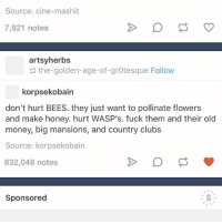 Ironic, Money, and Flowers: Source: cine-mashit  7,921 notes  artsy herbs  the golden-age-of-grotesque Follow  korpsekobain  don't hurt BEES. they just want to pollinate flowers  and make honey. hurt WASP's. fuck them and their old  money, big mansions, and country clubs  Source: korpsekobain  832,048 notes  Sponsored