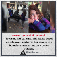 The sweetest thing ever!: Source: Dailymail.co.uk  Awww moment of the week!  Wearing her cat ears, Ella walks out of  a restaurant and gives her dinner to a  homeless man sitting on a bench  outside.  AAA Ualhallamind.com The sweetest thing ever!