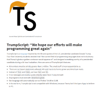 "Amazing language. The best.: Source: https://github.com/samshadwell/TrumpScript  programming great again""  TrumpScript is a language i  Four Rice University students decided that ""the current field o programming languages does not include any  that Trump's glorious golden combover would approve of"" and designed something worthy of a presidential  candidate during a 36-hour hackathon. Here are some of TrumpScript's features:  All numbers must be strictly greater than 1 million. The small stuff is inconsequential to us.  There are no import statements allowed. All code has to be home-grown and American made.  Instead of True and False, we have fact and lie  Error messages are mostly quotes directly taken from Trump himself.  - All programs must end with America is great.  Our language will automatically correct Forbes' $4.5B to $10B.  In its raw form, TrumpScript is not compatible with Windows, because Trump isn't the type of guy to believe  in PC. Amazing language. The best."