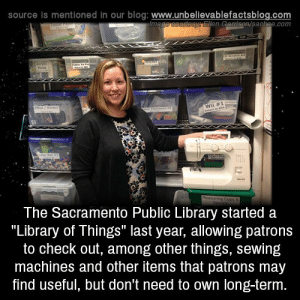"rachelhaimowitz: moniquill:  stavvers:  jumpingjacktrash:  unbelievable-facts: The Sacramento Public Library started a ""Library of Things"" last year, allowing patrons to check out, among other things, sewing machines and other items that patrons may find useful, but don't need to own long-term. what a fantastic idea  Londoners, we have a Library of Things too! It's in Crystal Palace and you can borrow useful things from there. https://www.libraryofthings.co.uk/  See, this is a great way to give The Means Of Production to the community at large.  http://www.saclibrary.org/Services/Library-of-Things WHAT A GOOD : source is mentioned in our blog: www.unbelievablefactsblog.co  Ellen Garmison/sacbee.com  Wii #1  The Sacramento Public LIbrary Started a  ""Library of Things"" last year, allowing patrons  to check out, among other things, sewing  machines and other items that patrons may  find useful, but don't need to own long-term rachelhaimowitz: moniquill:  stavvers:  jumpingjacktrash:  unbelievable-facts: The Sacramento Public Library started a ""Library of Things"" last year, allowing patrons to check out, among other things, sewing machines and other items that patrons may find useful, but don't need to own long-term. what a fantastic idea  Londoners, we have a Library of Things too! It's in Crystal Palace and you can borrow useful things from there. https://www.libraryofthings.co.uk/  See, this is a great way to give The Means Of Production to the community at large.  http://www.saclibrary.org/Services/Library-of-Things WHAT A GOOD"