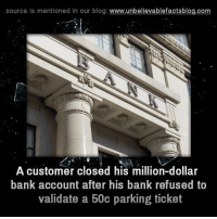 Memes, Bank, and Banks: source is mentioned in our blog  www.unbelievablefactsblog.com  A customer closed his million-dollar  bank account after his bank refused to  validate a 50c parking ticket