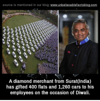 Happy Diwali everyone!: source Is mentioned In our blog  www.unbelievablefactsblog.com  A diamond merchant from Surat(India)  has gifted 400 flats and 1,260 cars to his  employees on the occasion of Diwali. Happy Diwali everyone!