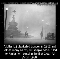 Memes, Blog, and London: source Is mentioned in our blog  www.unbelievablefactsblog.com  A killer fog blanketed London in 1952 and  left as many as 12,000 people dead. It led  to Parliament passing the first Clean Air  Act in 1956
