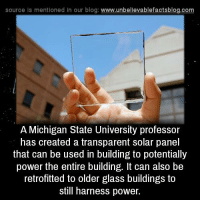 michigan state: source Is mentioned In our blog  www.unbelievablefactsblog.com  A Michigan State University professor  has created a transparent solar panel  that can be used in building to potentially  power the entire building. It can also be  retrofitted to older glass buildings to  still harness power.