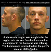 Computers, Memes, and Computer: source Is mentioned In our blog  www.unbelievablefactsblog.com  A Minnesota burglar was caught after he  logged into his own Facebook account on  a computer in the house he was robbing.  The homeowner returned to find the perp's  account still logged in. stupid mistake!
