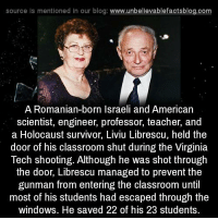Virginia Tech: source Is mentioned In our blog  www.unbelievablefactsblog.com  A Romanian-born Israeli and American  scientist, engineer, professor, teacher, and  a Holocaust survivor, Liviu Librescu, held the  door of his classroom shut during the Virginia  Tech shooting. Although he was shot through  the door, Librescu managed to prevent the  gunman from entering the classroom until  most of his students had escaped through the  windows. He saved 22 of his 23 students.
