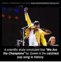 "Memes, Pop, and Queen: source Is mentioned In our blog  www.unbelievablefactsblog.com  A scientific study concluded that ""We Are  the Champions"" by Queen is the catchiest  pop song in history."