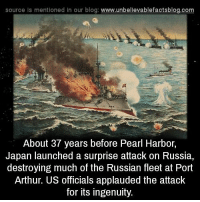 Arthur, Memes, and Blog: source Is mentioned in our blog  www.unbelievablefactsblog.com  About 37 years before Pearl Harbor,  Japan launched a surprise attack on Russia,  destroying much of the Russian fleet at Port  Arthur. US officials applauded the attack  for its ingenuity.