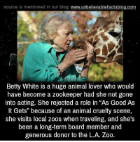 """Betty White, Memes, and Animal Cruelty: source Is mentioned In our blog  www.unbelievablefactsblog.com  Betty White is a huge animal lover who would  have become a zookeeper had she not gone  into acting. She rejected a role in """"As Good As  It Gets"""" because of an animal cruelty scene,  she visits local zoos when traveling, and she's  been a long-term board member and  generous donor to the L.A. Zoo <3"""