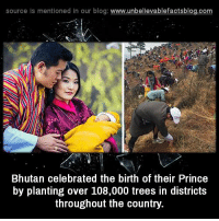 Memes, Prince, and Blog: source Is mentioned In our blog  www.unbelievablefactsblog.com  Bhutan celebrated the birth of their Prince  by planting over 108,000 trees in districts  throughout the country.