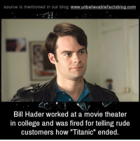 """Bill Hader: source Is mentioned In our blog  www.unbelievablefactsblog.com  Bill Hader worked at a movie theater  in college and was fired for telling rude  customers how """"Titanic"""" ended."""