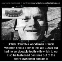british columbia: source Is mentioned In our blog  www.unbelievablefactsblog.com  British Columbia woodsman Francis  Wharton shot a deer in the late 1960s but  had no serviceable teeth with Which to eat  it so he fashioned dentures out of the  deer's own teeth and ate it.