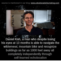 Memes, Blog, and Navigation: source is mentioned in our blog  www.unbelievablefactsblog.com  Daniel Kish, a man who despite losing  his eyes at 13 months is able to navigate the  wilderness, mountain bike and recognize  buildings as far as 1000 feet away all  completely independently through  self learned echolocation