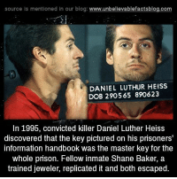 Memes, Prison, and Discover: source Is mentioned In our blog  www.unbelievablefactsblog.com  DANIEL LUTHUR HEISS  DOB 2905 65 890623  In 1995, convicted killer Daniel Luther Heiss  discovered that the key pictured on his prisoners'  information handbook was the master key forthe  whole prison. Fellow inmate Shane Baker, a  trained jeweler, replicated it and both escaped.