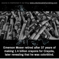 crayons: source Is mentioned In our blog  www.unbelievablefactsblog.com  Emerson Moser retired after 37 years of  making 1.4 billion crayons for Crayola,  later revealing that he was colorblind.