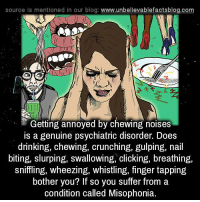 misophonia: source Is mentioned In our blog  www.unbelievablefactsblog.com  Getting annoyed by chewing noises  is a genuine psychiatric disorder. Does  drinking, chewing, crunching, gulping, nail  biting, slurping, swallowing, clicking  breathing,  sniffling, wheezing, whistling, finger tapping  bother you? If so you suffer from a  condition called Misophonia.