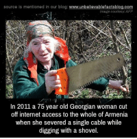 Internet, Memes, and Access: source Is mentioned In our blog  www.unbelievablefactsblog.com  Image courtesy AFP  In 2011 a 75 year old Georgian woman cut  off internet access to the whole of Armenia  when she severed a single cable while  digging with a shovel.