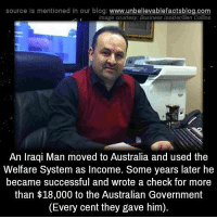 Memes, Australia, and Blog: source Is mentioned In our blog  www.unbelievablefactsblog.com  Image courtesy: Business Insider Ben Collins  An Iraqi Man moved to Australia and used the  Welfare System as Income. Some years later he  became successful and wrote a check for more  than $18,000 to the Australian Government  (Every cent they gave him).