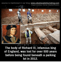 richard iii: source Is mentioned In our blog  www.unbelievablefactsblog.com  Image courtesy: Darren Staples/Reuters  The body of Richard III, infamous king  of England, was lost for over 500 years  before being found beneath a parking  lot in 2012.