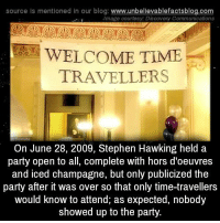 Memes, Stephen Hawking, and Champagne: source Is mentioned In our blog  www.unbelievablefactsblog.com  Image courtesy: Discovery Communications  WELCOME TIME  TRAVELLERS  On June 28, 2009, Stephen Hawking held a  party open to all, complete with hors d'oeuvres  and iced champagne, but only publicized the  party after it was over so that only time-travellers  would know to attend, as expected, nobody  showed up to the party.