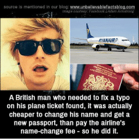 Memes, Blog, and Passport: source Is mentioned In our blog  www.unbelievablefactsblog.com  Image courtesy: Facebook kAdamArmstrong  RKANARD.  A British man who needed to fix a typo  on his plane ticket found, it was actually  cheaper to change his name and get a  new passport, than pay the airline's  name-change fee So he did it.