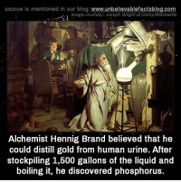 Af, Memes, and Blog: source Is mentioned In our blog  www.unbelievablefactsblog.com  Image courtesy: Joseph Wright af DerbyMikimedia  Alchemist Hennig Brand believed that he  could distill gold from human urine. After  stockpiling 1,500 gallons of the liquid and  boiling it, he discovered phosphorus.
