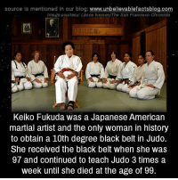 Gg, Memes, and Blog: source Is mentioned In our blog  www.unbelievablefactsblog.com  Image courtesy: Lance Iversen/The San Francisco Chronicle  Keiko Fukuda was a Japanese American  martial artist and the only woman in history  to obtain a 10th degree black belt in Judo.  She received the black belt when she was  97 and continued to teach Judo 3 times a  week until she died at the age of gg