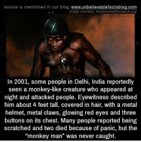 """Memes, India, and Monkey: source Is mentioned In our blog  www.unbelievablefactsblog.com  Image courtesy monstrumathenaeum.org  In 2001, some people in Delhi, India reportedly  seen a monkey-like creature who appeared at  night and attacked people. Eyewitness described  him about 4 feet tall, covered in hair, with a metal  helmet, metal claws, glowing red eyes and three  buttons on its chest. Many people reported being  scratched and two died because of panic, but the  """"monkey man"""" was never caught."""