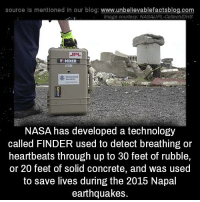 Science is awesome!: source Is mentioned In our blog  www.unbelievablefactsblog.com  Image courtesy: NASA JPL-Caltech/DHS  FINDER  NASA has developed a technology  called FINDER used to detect breathing or  heartbeats through up to 30 feet of rubble,  or 20 feet of solid concrete, and was used  to save lives during the 2015 Napal  earthquakes. Science is awesome!