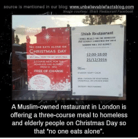 """Homeless, Memes, and Muslim: source Is mentioned In our blog  www.unbelievablefactsblog.com  Image courtesy: Shish Restaurant Facebook  Shish Restaurant  thREEMEAt EOR THE HOMELESS  AND ELDERLM CHRISTMAS DAY 2016  WILL EAT ALONE!!  NO ONE EATS ALONE ON  CHRISTMAS DAY  12:00-18:00  W ARL HERE TO SIT WITH YOU.  25/12/2016  3 COURSE MEAL FOR THS  FROM 12 SPM  FREE OF CHARGE  STARTER SOUP. CACIK  MAN CHICKEN OR VEGETARIAN  CA55UROLE OR CHICKE  DESSERT RICE PUODNG  A Muslim-owned restaurant in London is  offering a three-course meal to homeless  and elderly people on Christmas Day so  that """"no one eats alone"""""""