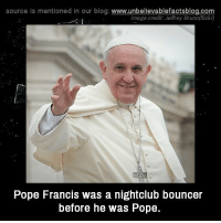 Pope Francis: source Is mentioned In our blog  www.unbelievablefactsblog.com  Image credit Jeffrey Bruno(flickr)  Pope Francis was a nightclub bouncer  before he was Pope.