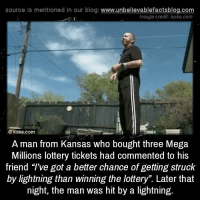 "imags: source Is mentioned In our blog  www.unbelievablefactsblog.com  Image credit: kake.com  C kake.com  A man from Kansas who bought three Mega  Millions lottery tickets had commented to his  friend ""I've got a better chance of getting struck  by lightning than winning the lottery"". Later that  night, the man was hit by a lightning."