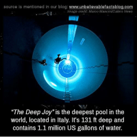 "imags: source Is mentioned In our blog  www.unbelievablefactsblog.com  Image credit: Marco Mancini Caters News  ""The Deep Joy"" is the deepest pool in the  world, located in Italy. It's 131 ft deep and  contains 1.1 million US gallons of water."
