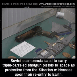 laughoutloud-club:  Thought it's for the protection from the aliens…: source is mentioned in our blog: www.unbelievablefactsblog.com  Image credit One half 3544/Wikipedia  Soviet cosmonauts used to carry  triple-barreled shotgun pistols to space as  protection from the Siberian wilderness  upon their re-entry to Earth. laughoutloud-club:  Thought it's for the protection from the aliens…