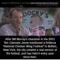 "Memes, New York, and Bill Murray: source Is mentioned In our blog  www.unbelievablefactsblog.com  Image credit: Warner Brothers  SINCE  1612  After Bill Murray's character in the 2001  film Osmosis Jones mentioned a fictitious  ""National Chicken Wing Festival"" in Buffalo,  New York, the city created a real version of  the festival, and has held it every year  since then."