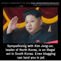 Kim Jong Un Memes: source Is mentioned In our blog  www.unbelievablefactsblog.com  Image credits: ASSOCIATED PRESS  Sympathizing with Kim Jong-un,  leader of North Korea, is an illegal  act in South Korea. Even blogging  can land you in jail.