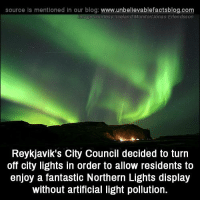 Beautiful!: source is mentioned in our blog  www.unbelievablefactsblog.com  Image Gourtesy Iceland Monitor Jonas Erlandsson  Reykjavik's City Council decided to turn  off city lights in order to allow residents to  enjoy a fantastic Northern Lights display  without artificial light pollution. Beautiful!