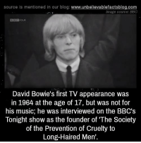 David: source Is mentioned In our blog  www.unbelievablefactsblog.com  Image source: BBC  David Bowie's first TV appearance was  in 1964 at the age of 17, but was not for  his music, he was interviewed on the BBC's  Tonight show as the founder of The Society  of the Prevention of Cruelty to  Long-Haired Men'.