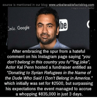 "https://www.crowdrise.com/donating-to-syrian-refugees-in-the-name-of-the-dude-who-said-i-dont-belong-in-america/fundraiser/kalpenn: source is mentioned in our blog  www.unbelievablefactsblog.com  Image source twitter  be  Code Google  After embracing the spur from a hateful  comment on his Instagram page saying ""you  don't belong in this country you fu ""ing joke  Actor Kal Penn hosted a fundraiser entitled as  ""Donating to Syrian Refugees in the Name of  the Dude Who Said IDon't Belong in America.""  which initially was set for $2500, but surpassing  his expectations the event managed to accrue  a whopping $835,000 in just 3 days. https://www.crowdrise.com/donating-to-syrian-refugees-in-the-name-of-the-dude-who-said-i-dont-belong-in-america/fundraiser/kalpenn"